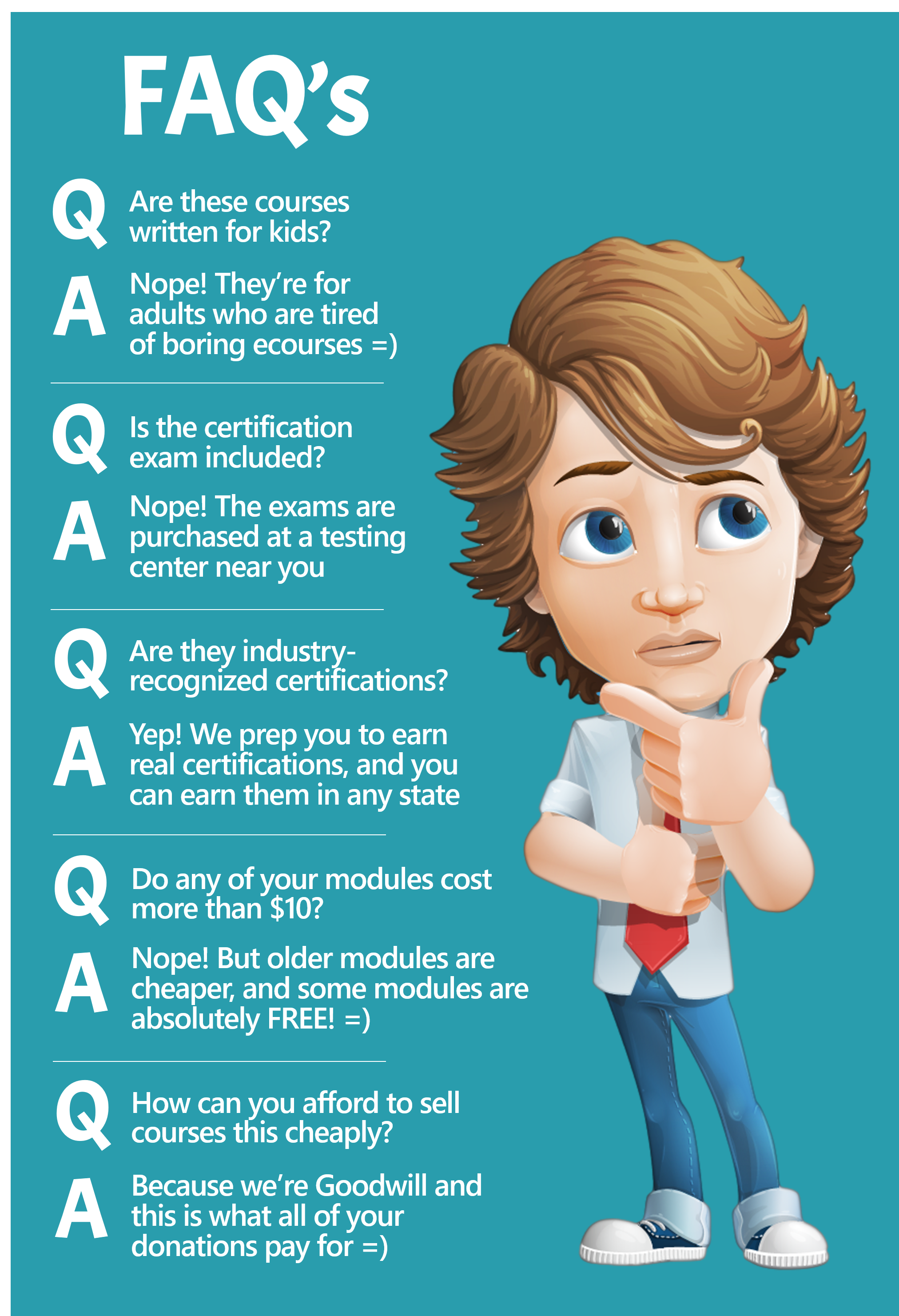 FAQs: Question: Are these courses written for kids? Answer: Nope! They're for adults who are tired of boring ecourses. Question: Is the certification exam included? Answer: Nope! The exams are purchased at a testing center near you. Question: Are they industry-recognized certifications? Answer: Yep! We prep you to earn real certifications, and you can earn them in any state. Question: Do any of your modules cost more than $10? Answer: Nope! But older modules are cheaper and some modules are absolutely free! Question: How can you afford to sell courses this cheaply? Answer: Because we're Goodwill and this is what all of your donations pay for!