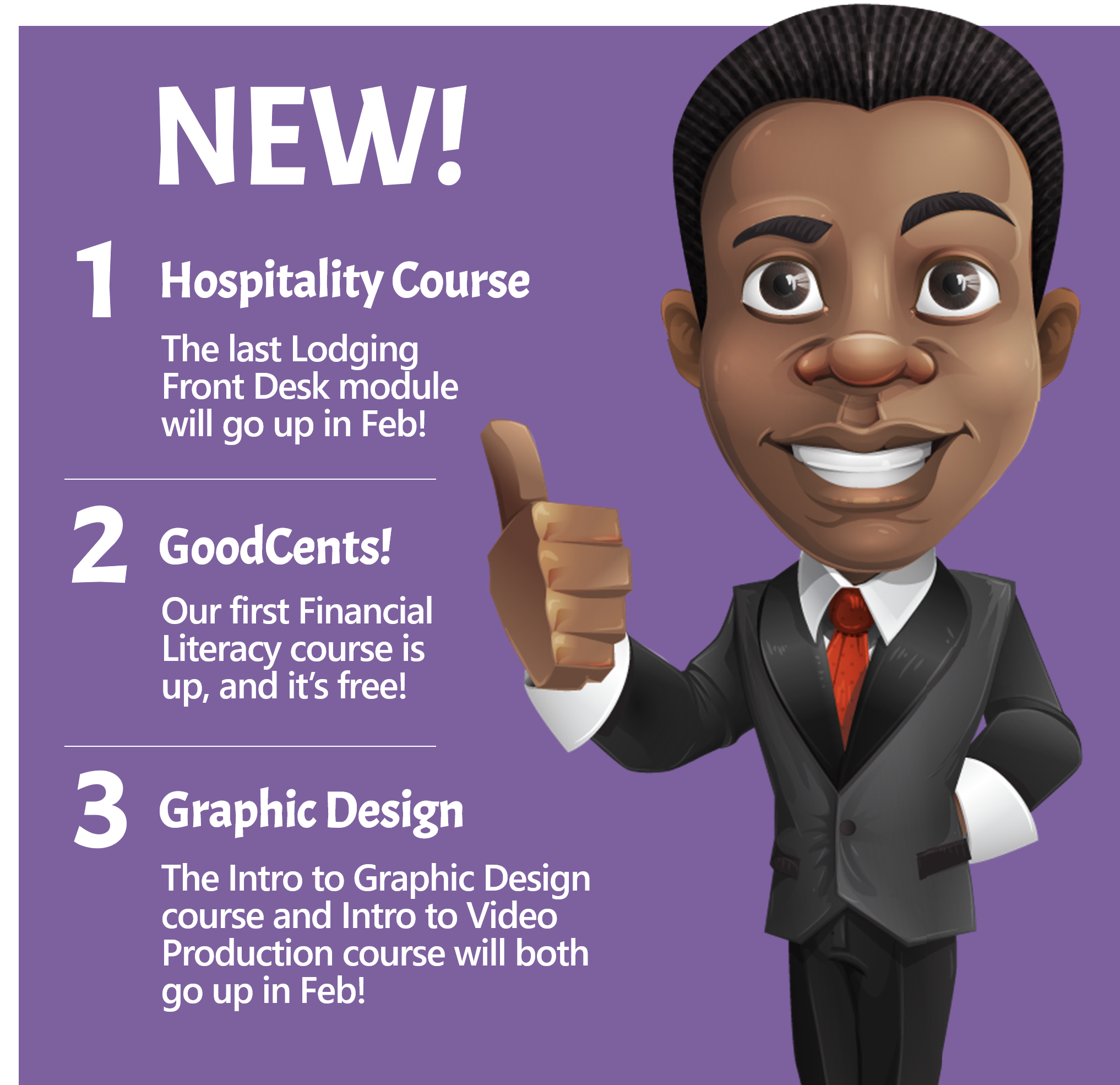 NEW! 1 ) Hospitality Course! The last Lodging Front Desk module will go up in February 2) GoodCents! Our first financial literacy course is up and it's free! 3) Graphic Design. The Intro to Graphic Design course and Intro to Video Production course will both go up in Feb!